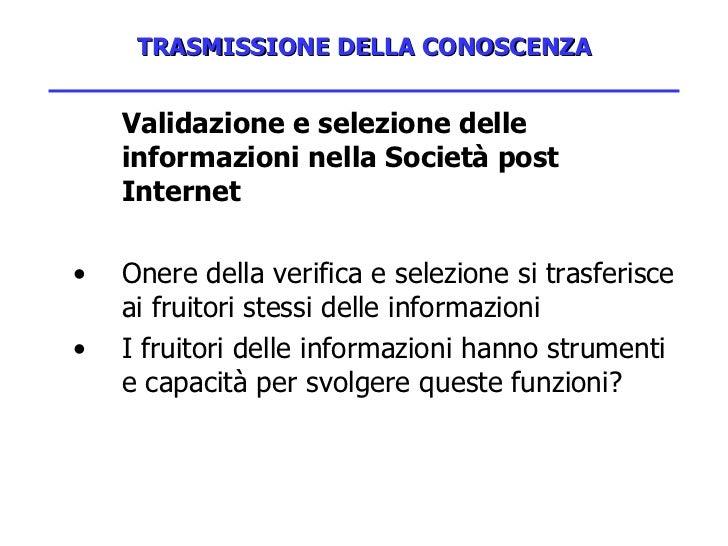TRASMISSIONE DELLA CONOSCENZA <ul><li>Validazione e selezione delle informazioni nella Società post Internet </li></ul><ul...