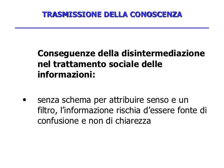 TRASMISSIONE DELLA CONOSCENZA <ul><li>Conseguenze della disintermediazione nel trattamento sociale delle informazioni: </l...