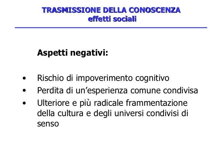 TRASMISSIONE DELLA CONOSCENZA  effetti sociali <ul><li>Aspetti negativi: </li></ul><ul><li>Rischio di impoverimento cognit...