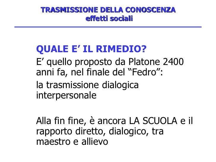 TRASMISSIONE DELLA CONOSCENZA  effetti sociali <ul><li>QUALE E' IL RIMEDIO? </li></ul><ul><li>E' quello proposto da Platon...