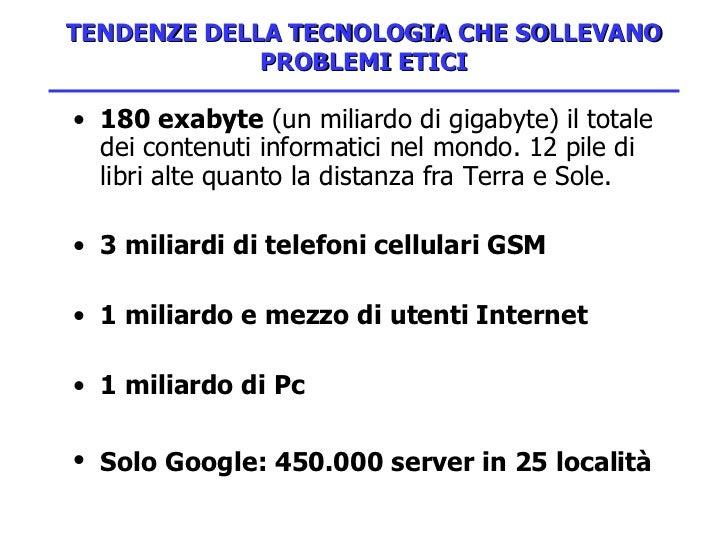 TENDENZE DELLA TECNOLOGIA CHE SOLLEVANO PROBLEMI ETICI <ul><li>180 exabyte  (un miliardo di gigabyte) il totale dei conten...