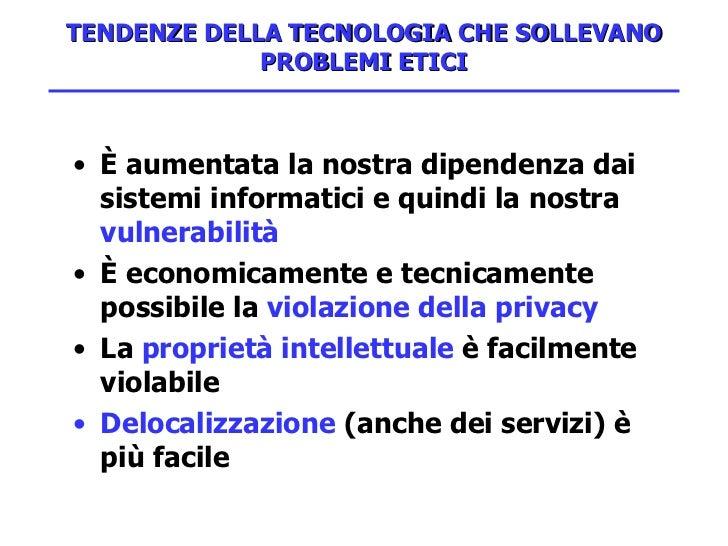 TENDENZE DELLA TECNOLOGIA CHE SOLLEVANO PROBLEMI ETICI <ul><li>È aumentata la nostra dipendenza dai sistemi informatici e ...