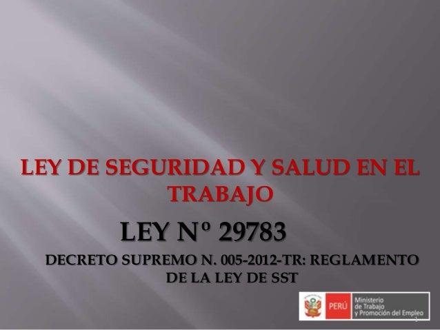 1 LEY DE SEGURIDAD Y SALUD EN EL TRABAJO LEY Nº 29783 DECRETO SUPREMO N. 005-2012-TR: REGLAMENTO DE LA LEY DE SST