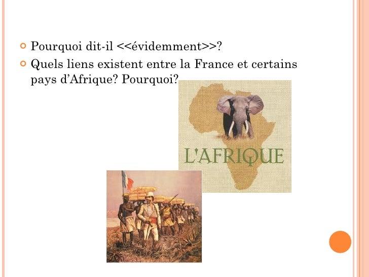<ul><li>Pourquoi dit-il <<évidemment>>? </li></ul><ul><li>Quels liens existent entre la France et certains pays d'Afrique?...