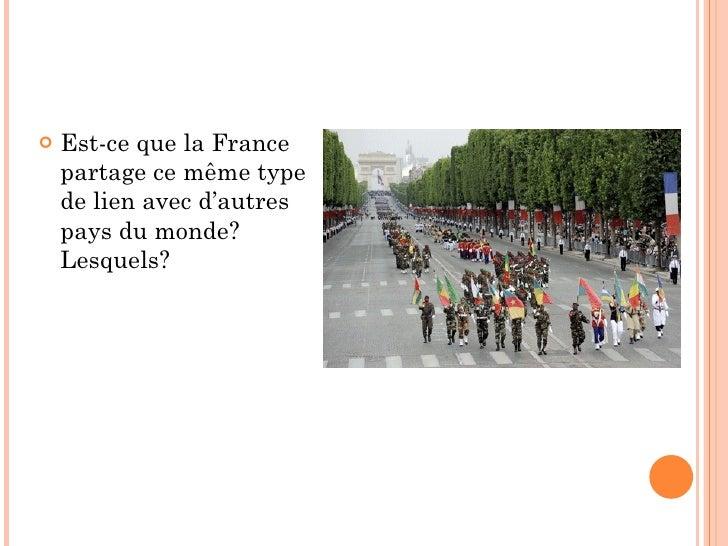 <ul><li>Est-ce que la France partage ce même type de lien avec d'autres pays du monde? Lesquels? </li></ul>