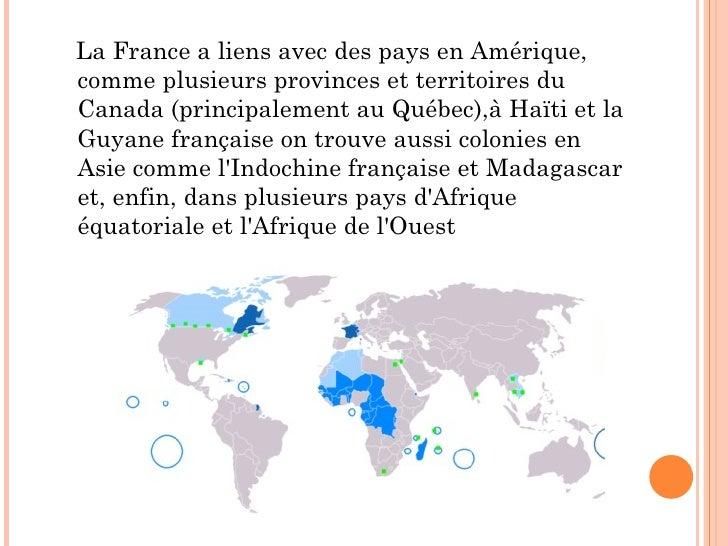 <ul><li>La France a liens avec des pays en Amérique, comme plusieurs provinces et territoires du Canada (principalement au...