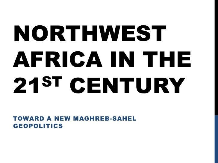 Northwest Africa in the 21st century <br />Toward a new Maghreb-Sahel Geopolitics<br />