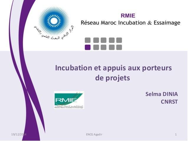 Incubation et appuis aux porteurs de projets Selma DINIA CNRST 19/12/2014 ENCG Agadir 1