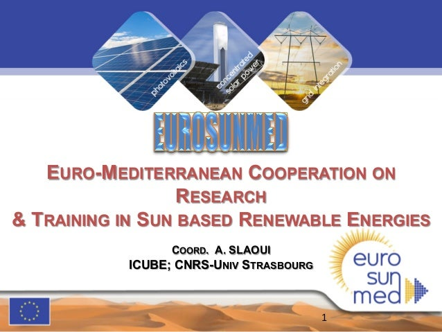 EURO-MEDITERRANEAN COOPERATION ON RESEARCH & TRAINING IN SUN BASED RENEWABLE ENERGIES COORD. A. SLAOUI ICUBE; CNRS-UNIV ST...