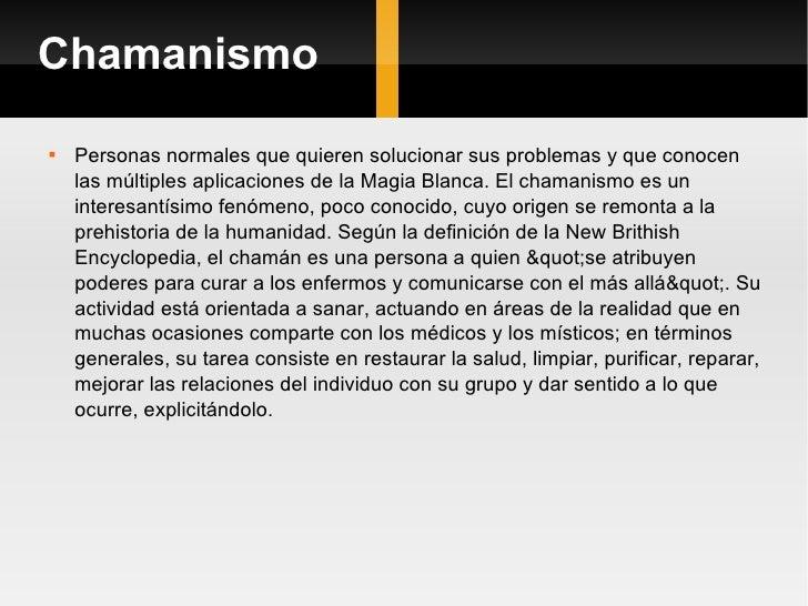 Chamanismo <ul><li>Personas normales que quieren solucionar sus problemas y que conocen las múltiples aplicaciones de la M...