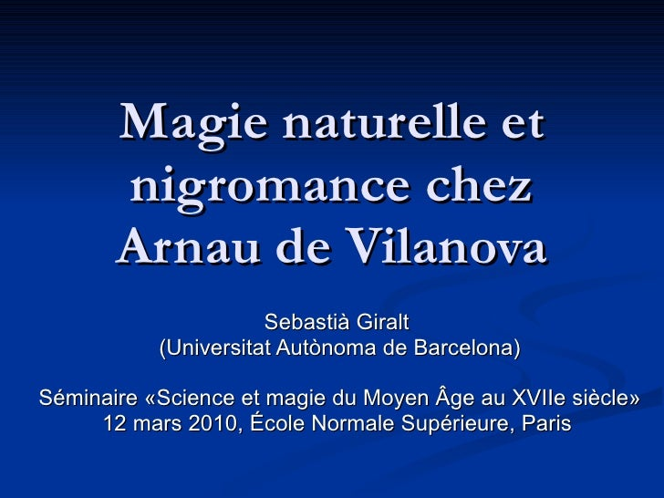 Magie naturelle et nigromance chez Arnau de Vilanova Sebastià Giralt  (Universitat Autònoma de Barcelona) Séminaire «Scien...