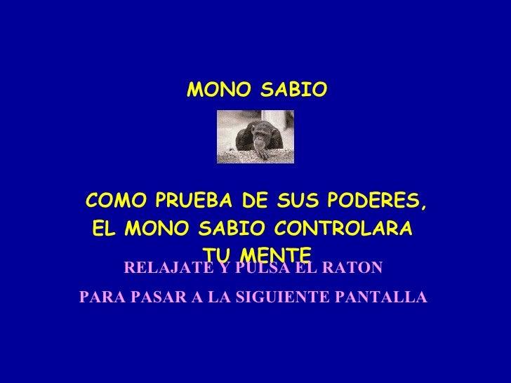 MONO SABIO COMO PRUEBA DE SUS PODERES, EL MONO SABIO CONTROLARA  TU MENTE RELAJATE Y PULSA EL RATON PARA PASAR A LA SIGUIE...