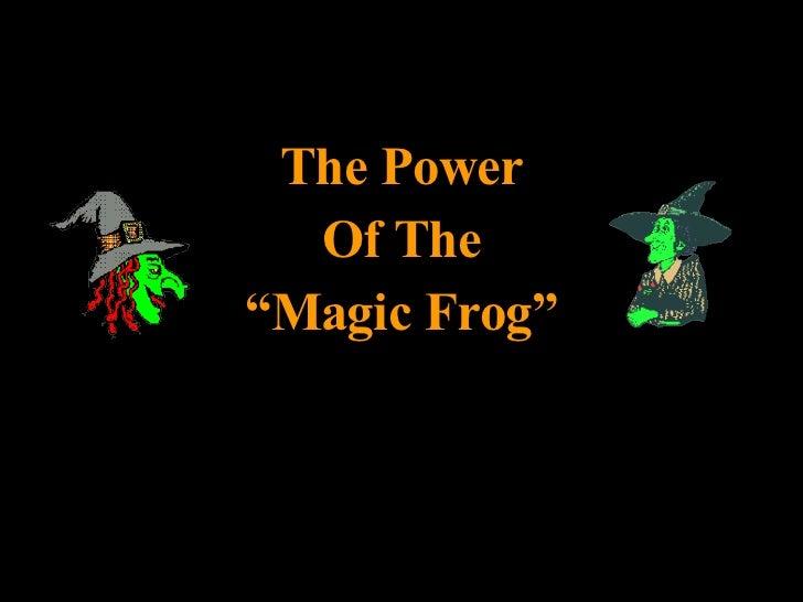 """<ul><li>The Power </li></ul><ul><li>Of The </li></ul><ul><li>"""" Magic Frog"""" </li></ul>"""