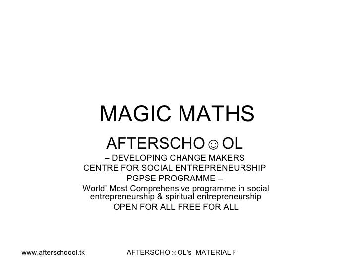 MAGIC MATHS  AFTERSCHO☺OL   –  DEVELOPING CHANGE MAKERS  CENTRE FOR SOCIAL ENTREPRENEURSHIP  PGPSE PROGRAMME –  World' Mos...