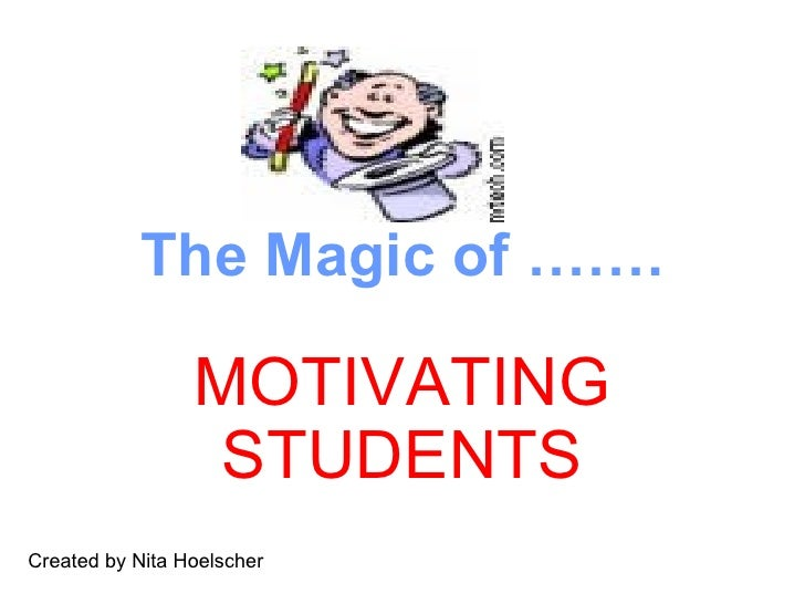 The Magic of …….                   MOTIVATING                   STUDENTS Created by Nita Hoelscher