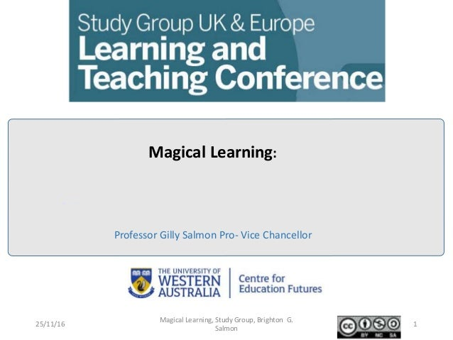 Professor Gilly Salmon Pro- Vice Chancellor Magical Learning: 25/11/16 Magical Learning, Study Group, Brighton G. Salmon 1
