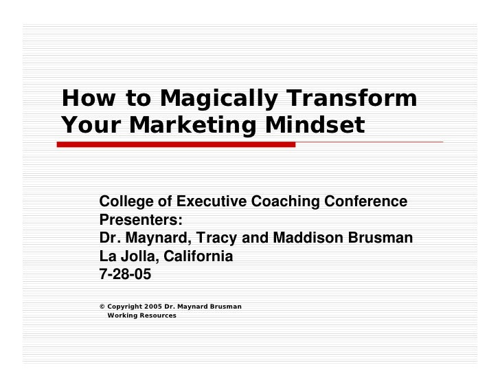 How to Magically Transform Your Marketing Mindset     College of Executive Coaching Conference   Presenters:   Dr. Maynard...