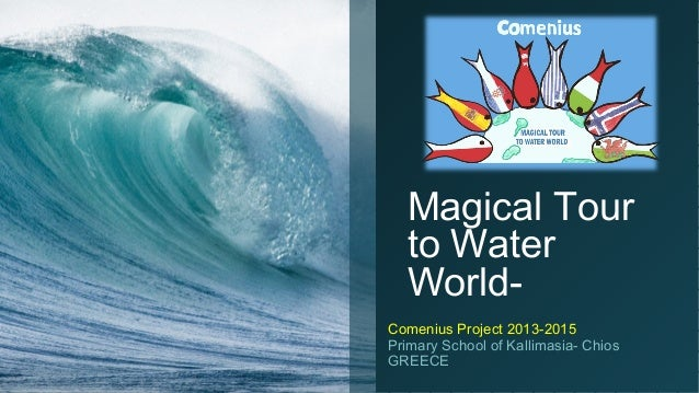Magical Tour to Water WorldComenius Project 2013-2015 Primary School of Kallimasia- Chios GREECE