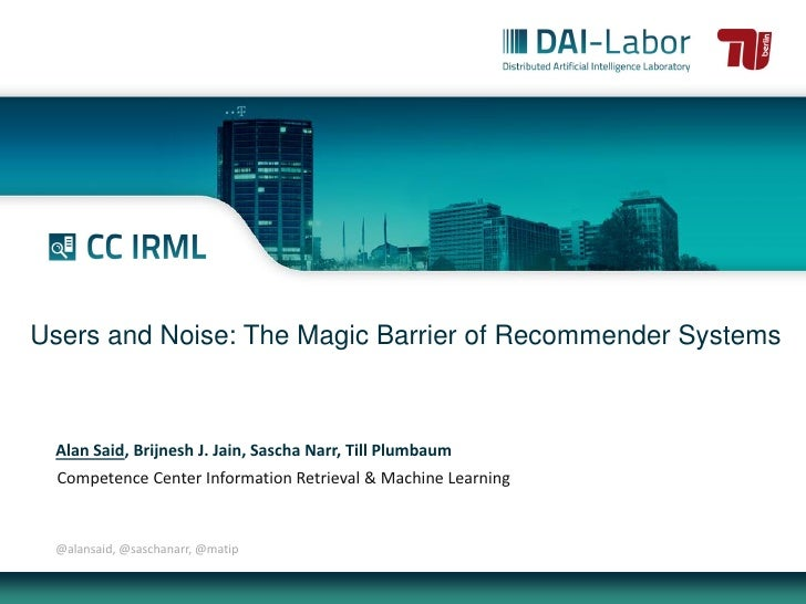 Users and Noise: The Magic Barrier of Recommender Systems Alan Said, Brijnesh J. Jain, Sascha Narr, Till Plumbaum  Compete...