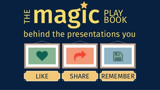 LIKE THE magic behind the presentations you SHARE REMEMBER PLAY BOOK