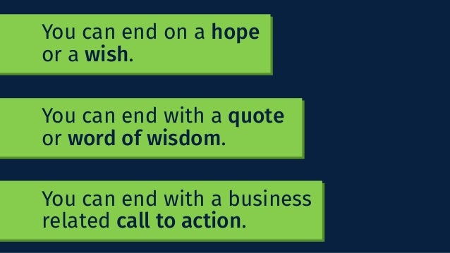 You can end with a business related call to action. You can end on a hope or a wish. You can end with a quote or word of w...