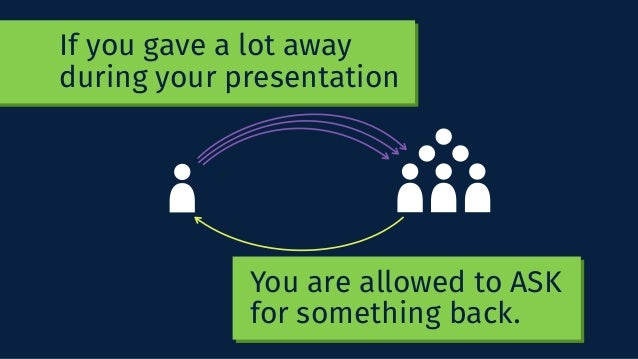 You are allowed to ASK for something back. If you gave a lot away during your presentation