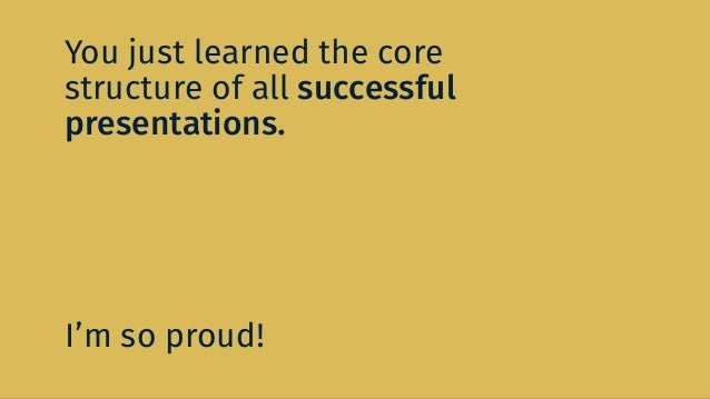 You just learned the core structure of all successful presentations. I'm so proud!