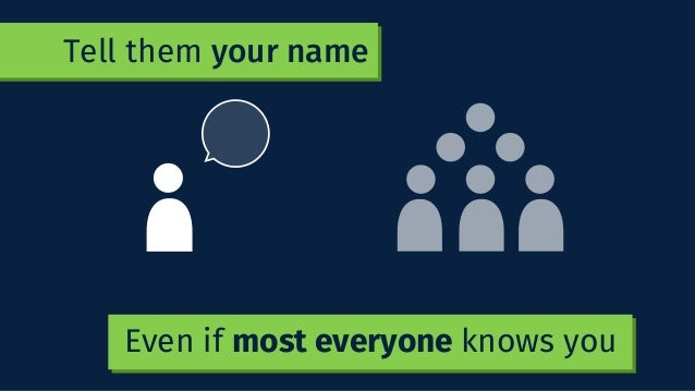 Tell them your name Even if most everyone knows you