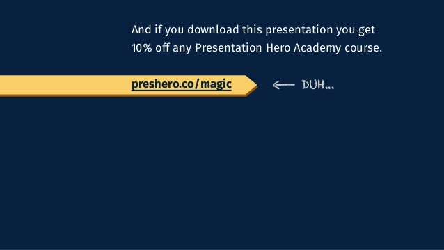 And if you download this presentation you get 10% off any Presentation Hero Academy course. preshero.co/magic DUH...