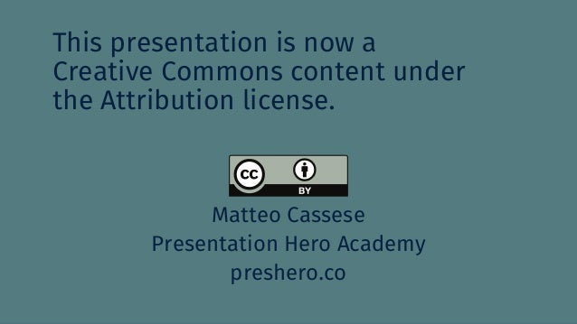This presentation is now a Creative Commons content under the Attribution license. Matteo Cassese Presentation Hero Academ...