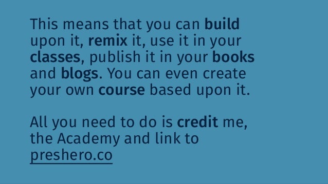 This means that you can build upon it, remix it, use it in your classes, publish it in your books and blogs. You can even ...