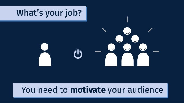 You need to motivate your audience What's your job?