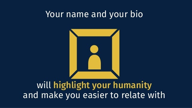 will highlight your humanity and make you easier to relate with Your name and your bio