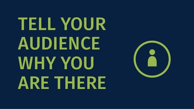TELL YOUR AUDIENCE WHY YOU ARE THERE