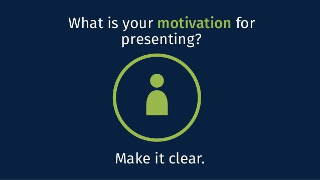 What is your motivation for presenting? Make it clear.