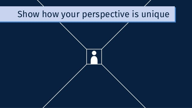 Show how your perspective is unique