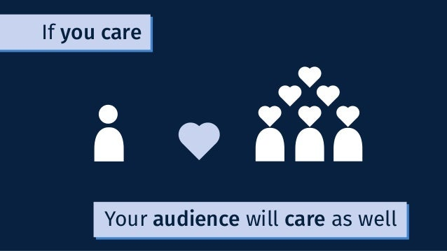 Your audience will care as well If you care