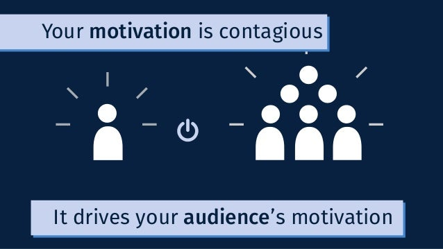It drives your audience's motivation Your motivation is contagious