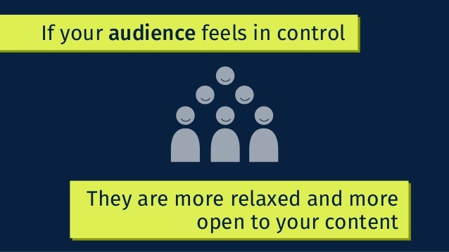 If your audience feels in control They are more relaxed and more open to your content