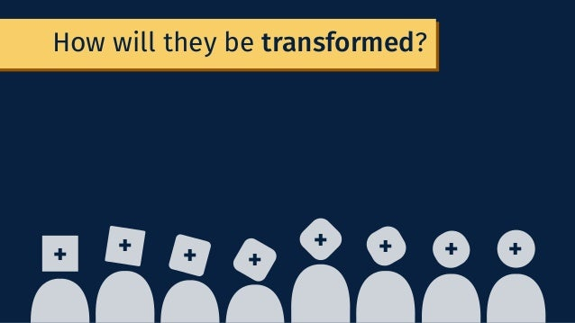 How will they be transformed? + + + + + + + +