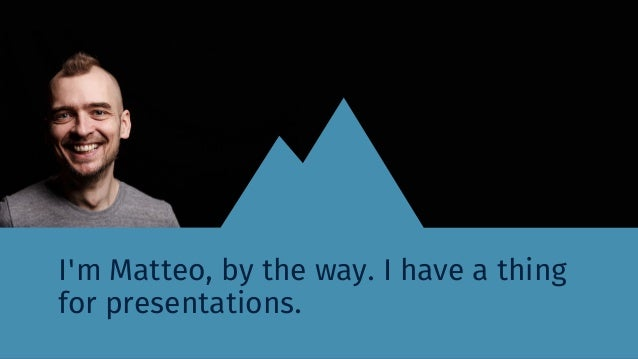 I'm Matteo, by the way. I have a thing for presentations.