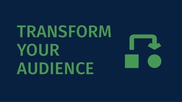 TRANSFORM YOUR AUDIENCE