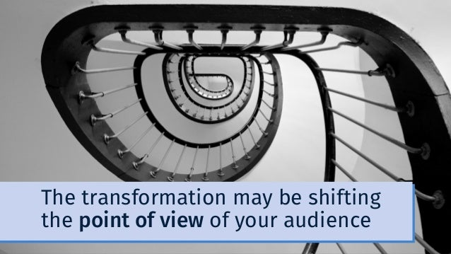 The transformation may be shifting the point of view of your audience