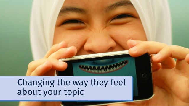 Changing the way they feel about your topic