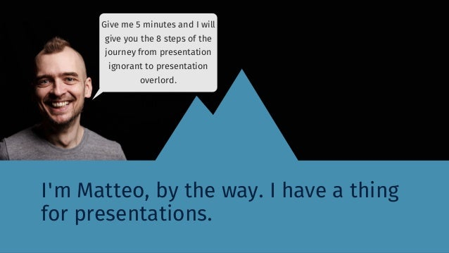 I'm Matteo, by the way. I have a thing for presentations. Give me 5 minutes and I will give you the 8 steps of the journey...