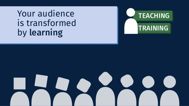 Your audience is transformed by learning TEACHING TRAINING