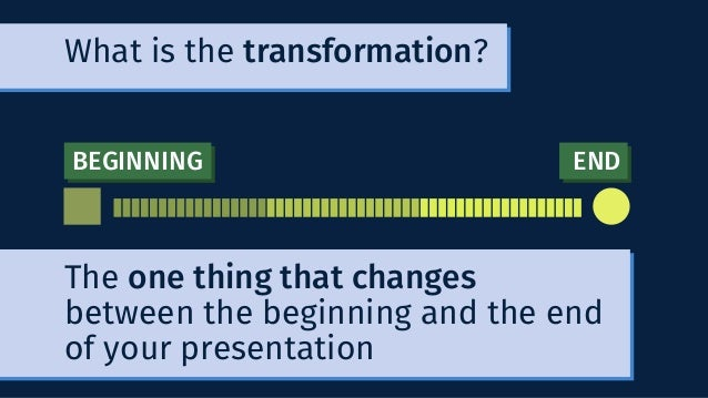BEGINNING END What is the transformation? The one thing that changes between the beginning and the end of your presentation