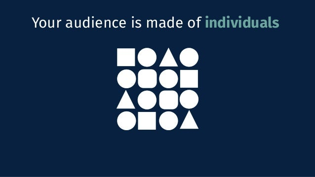 Your audience is made of individuals