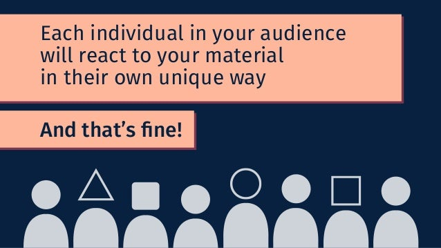 And that's fine! Each individual in your audience will react to your material in their own unique way