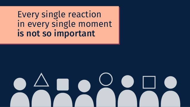 Every single reaction in every single moment is not so important